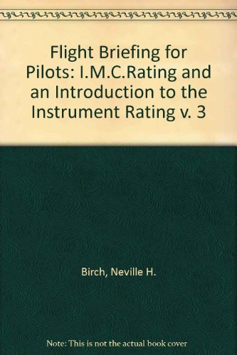 Flight Briefing for Pilots: v. 3: I.M.C.Rating and an Introduction to the Instrument Rating by Neville H. Birch