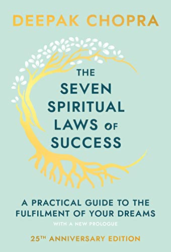 The Seven Spiritual Laws of Success: A Practical Guide to the Fulfillment of Your Dreams by Deepak Chopra