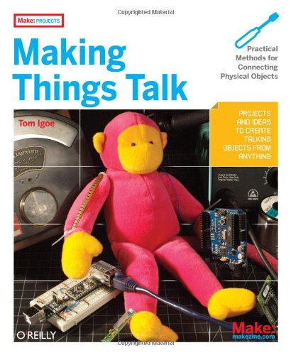 Making Things Talk: Practical Methods for Connecting Physical Objects by Tom Igoe