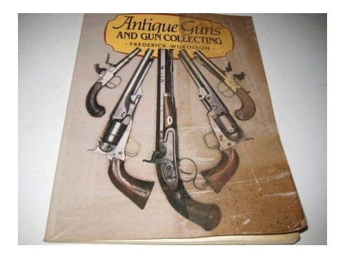 Antique Guns and Gun Collecting by Frederick Wilkinson