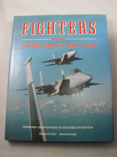 Fighters of the United States Air Force: From World War I Pursuit to the F-117 by Robert F. Dorr