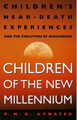 Children of the New Millennium: Children's near-Death Experiences and the Evolution of Humankind by P.M.H. Attwater