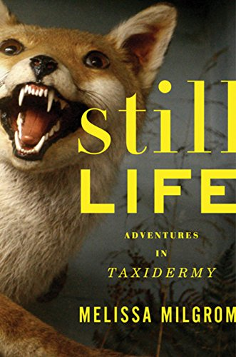 Still Life: Adventures in Taxidermy by Melissa Milgrom