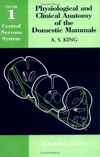Physiological and Clinical Anatomy of the Domestic Mammals: v. 1: Central Nervous System by Anthony S. King
