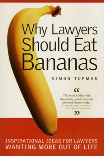 Why Lawyers Should Eat Bananas: Inspirational Ideas for Lawyers Wanting More out of Life by Simon Tupman