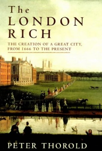 The London Rich: The Creation of a Great City from 1666 to the Present by Peter Thorold