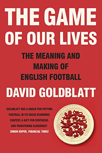 The Game of Our Lives: The Meaning and Making of English Football by David Goldblatt