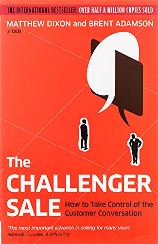 The Challenger Sale: How to Take Control of the Customer Conversation by Matthew Dixon