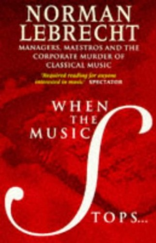When the Music Stops: Managers, Maestros and the Corporate Murder of Classical Music by Norman Lebrecht
