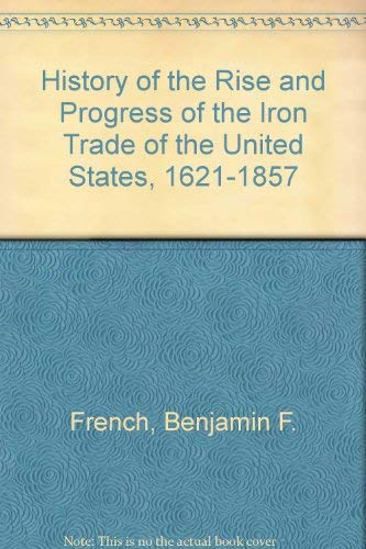 History of the Rise and Progress of the Iron Trade of the United States, 1621-1857 by Benjamin F. French