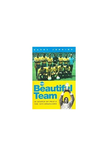The Beautiful Team: In Search of Pele and the 1970 Brazilians by Garry Jenkins