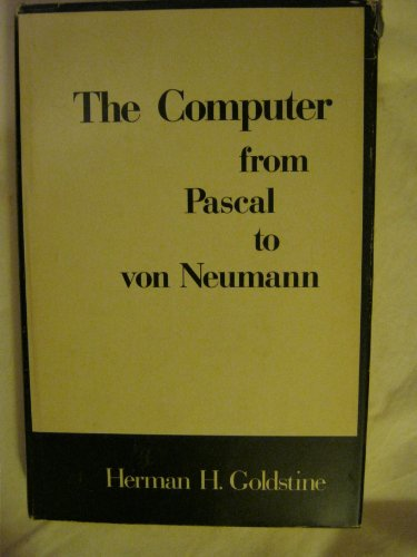 The Computer from Pascal to Von Neumann by Herman H. Goldstine
