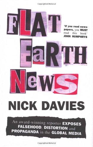 Flat Earth News: An Award-winning Reporter Exposes Falsehood, Distortion and Propaganda in the Global Media by Nick Davies