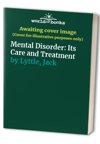 Mental Disorder: Its Care and Treatment by Jack Lyttle
