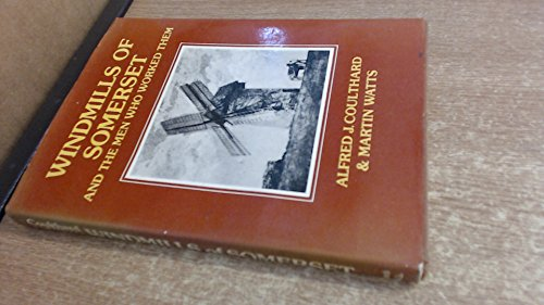 Windmills of Somerset and the Men Who Worked Them by Alfred J. Coulthard