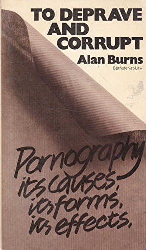 To Deprave and Corrupt: Pornography, Its Causes, Its Forms, Its Effects by Alan Burns