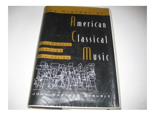 The History of American Classical Music: MacDowell Through Minimalism by John Warthen Struble