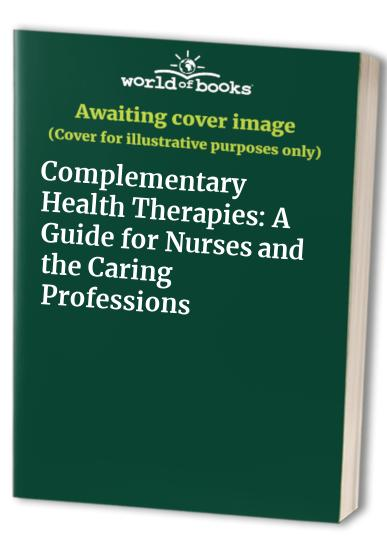 Complementary Health Therapies: A Guide for Nurses and the Caring Professions by Denise F. Rankin-Box