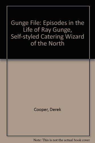 Gunge File: Episodes in the Life of Ray Gunge, Self-styled Catering Wizard of the North by Derek Cooper