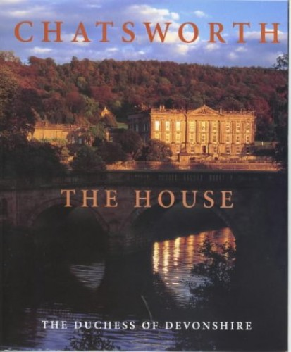 Chatsworth: The House by The Duchess of Devonshire