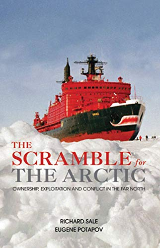 The Scramble for the Arctic: Ownership, Exploitation and Conflict in the Far North by Richard Sale