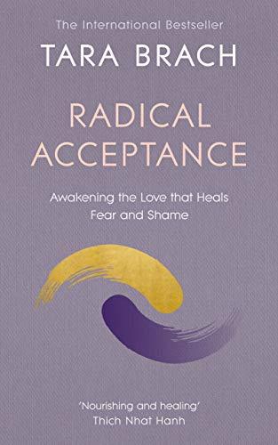 Radical Acceptance: Awakening the Love That Heals Fear and Shame by Tara Brach