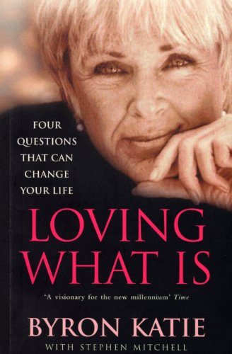 Loving What is: How Four Questions Can Change Your Life by Byron Katie