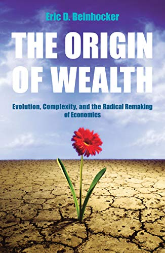 The Origin of Wealth: Evolution, Complexity, and the Radical Remaking of Economics by Eric Beinhocker