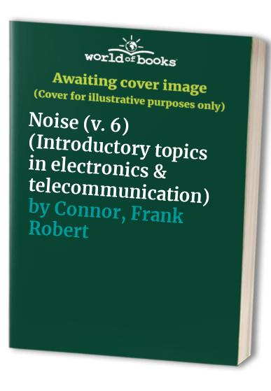 Introductory Topics in Electronics and Telecommunications: v. 6: Noise by Frank Robert Connor