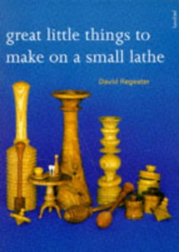 Great Little Things to Make on a Small Lathe by David Regester