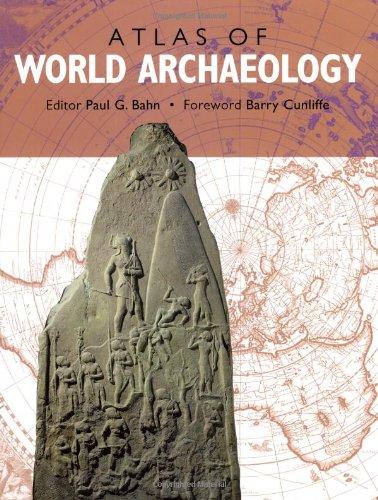 The Atlas of World Archaeology by Paul G. Bahn