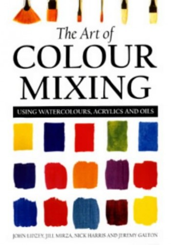 The Art of Colour Mixing: Using Watercolours, Acrylics and Oils by John Lidzey