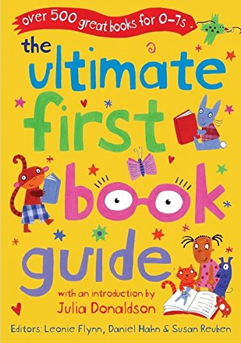 The Ultimate First Book Guide: Over 500 Great Books for 0-7s by Daniel Hahn
