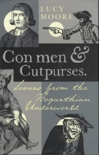 Con Men and Cutpurses: Scenes from the Hogarthian Underworld by Mrs Lucy Moore