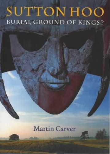 Sutton Hoo: Burial Ground of Kings? by Martin Carver