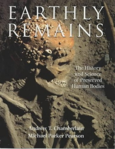 Earthly Remains: The History and Science of Preserved Human Bodies by Andrew T. Chamberlain