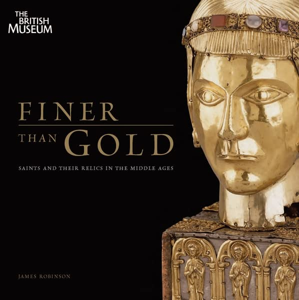 Finer Than Gold: Saints and Relics in the Middle Ages by James Robinson