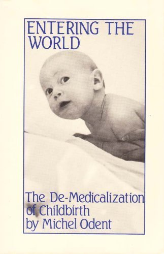 Entering the World: Demedicalization of Childbirth by Michel Odent