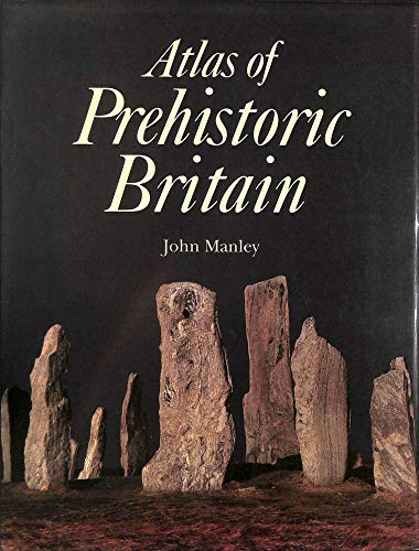 Atlas of Prehistoric Britain by John Manley