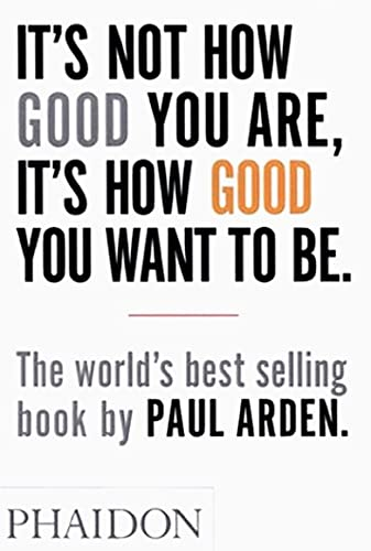 It's Not How Good You are, it's How Good You Want to be: The World's Best-Selling Book by Paul Arden by Paul Arden