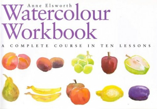 The Watercolour Workbook: A Complete Course in Ten Lessons by Anne Elsworth