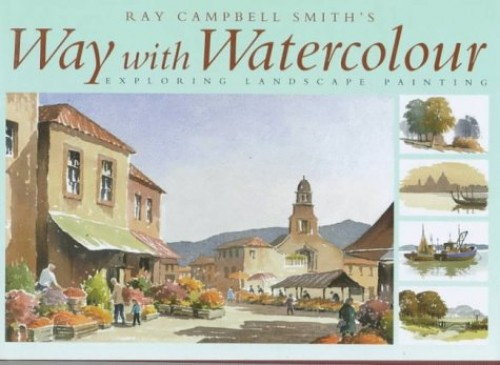 Ray Campbell Smith's Way with Watercolour by Ray Campbell Smith