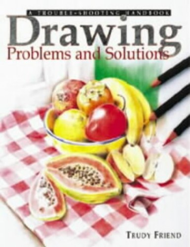 Drawing Problems and Solutions: A Trouble-shooting Handbook by Trudy Friend