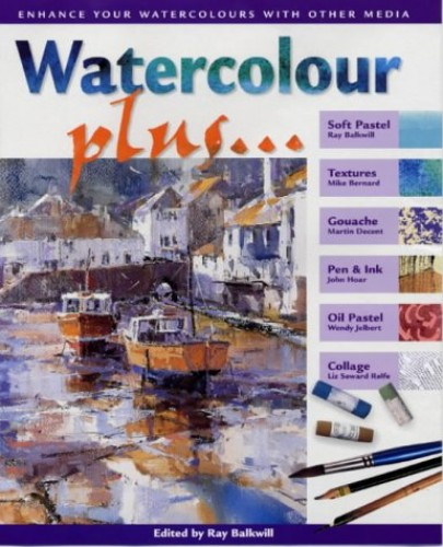 Watercolour Plus...: Combine Watercolours with Other Media by Ray Balkwill