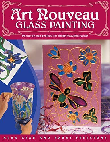 Art Nouveau Glass Painting: 20 Step by Step Projects for Simply Beautiful Results by Alan Gear