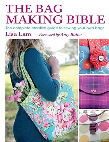 The Bag Making Bible: The Complete Creative Guide to Sewing Your Own Bags by Lisa Lam