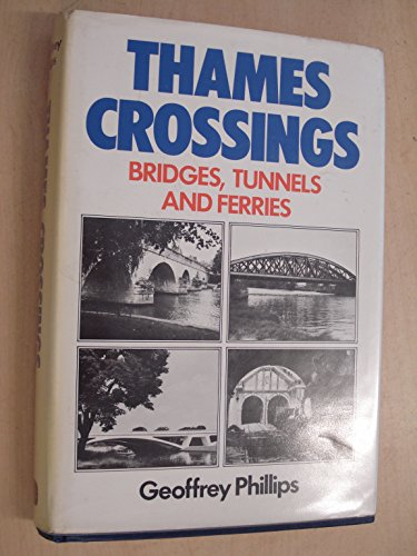 Thames Crossings: Bridges, Tunnels and Ferries by Geoffrey Phillips