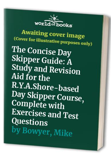 The Concise Day Skipper Guide: A Study and Revision Aid for the R.Y.A.Shore-based Day Skipper Course, Complete with Exercises and Test Questions by Mike Bowyer