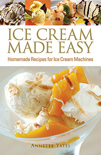 Ice Cream Made Easy: Homemade Recipes for Ice Cream Machines by Annette Yates