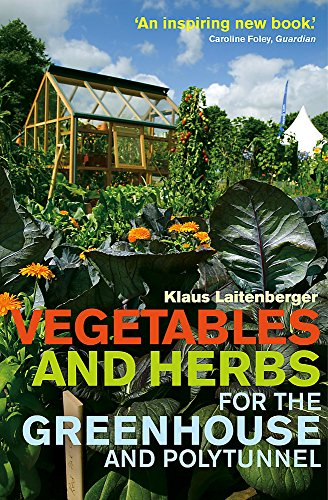 Vegetables and Herbs for the Greenhouse and Polytunnel by Klaus Laitenberger